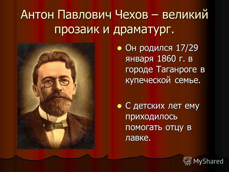 Антон Павлович Чехов – великий прозаик и драматург. Он родился 17/29 января 1860 г. в городе Таганроге в купеческой семье. Он родился 17/29 января 1860 г. в городе Таганроге в купеческой семье. С детских лет ему приходилось помогать отцу в лавке. С д