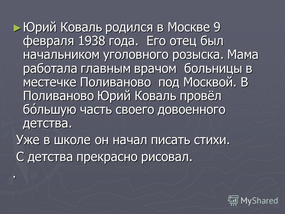 Юрий Коваль родился в Москве 9 февраля 1938 года. Его отец был начальником уголовного розыска. Мама работала главным врачом больницы в местечке Поливаново под Москвой. В Поливаново Юрий Коваль провёл бо́льшую часть своего довоенного детства. Юрий Ков