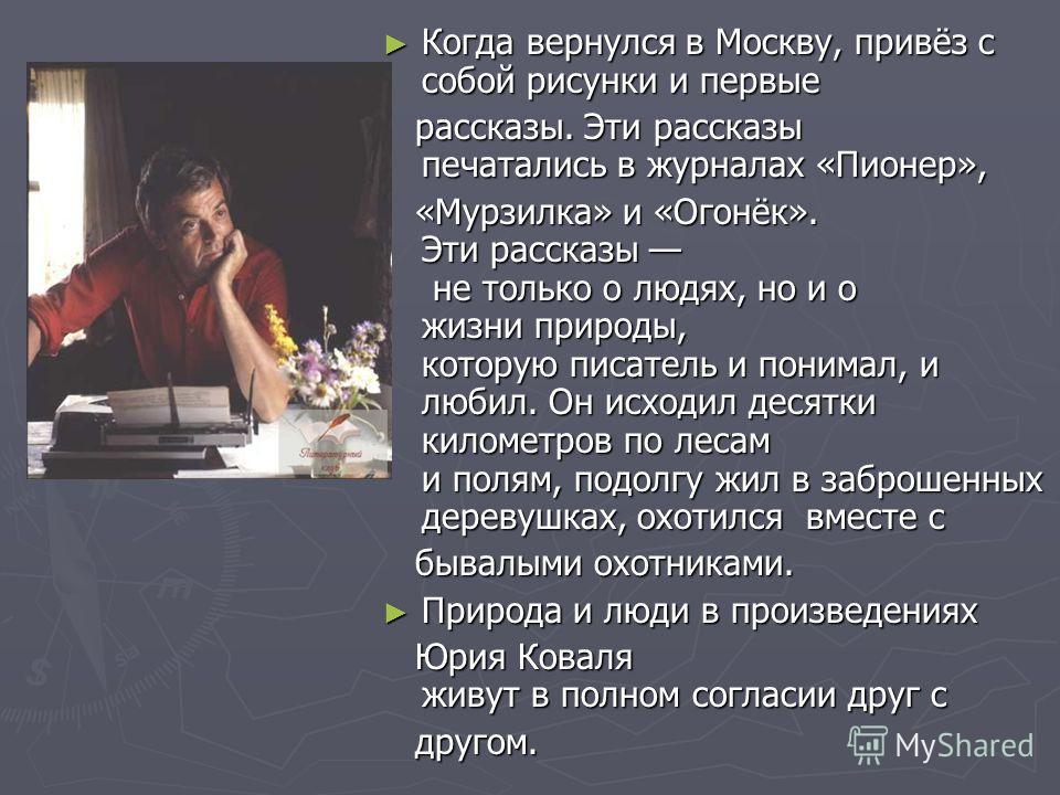 Когда вернулся в Москву, привёз с собой рисунки и первые Когда вернулся в Москву, привёз с собой рисунки и первые рассказы. Эти рассказы печатались в журналах «Пионер», рассказы. Эти рассказы печатались в журналах «Пионер», «Мурзилка» и «Огонёк». Эти
