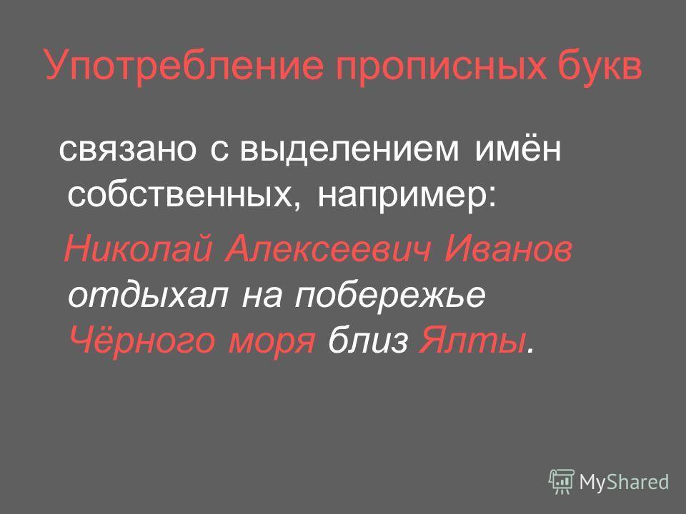 Употребление прописных букв связано с выделением имён собственных, например: Николай Алексеевич Иванов отдыхал на побережье Чёрного моря близ Ялты.