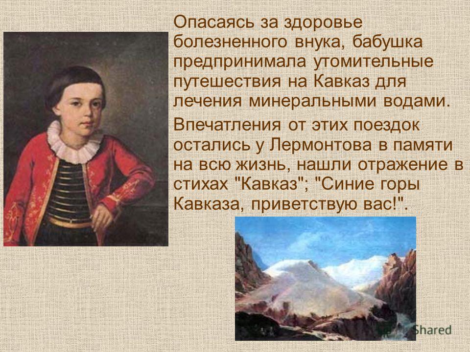 Опасаясь за здоровье болезненного внука, бабушка предпринимала утомительные путешествия на Кавказ для лечения минеральными водами. Впечатления от этих поездок остались у Лермонтова в памяти на всю жизнь, нашли отражение в стихах