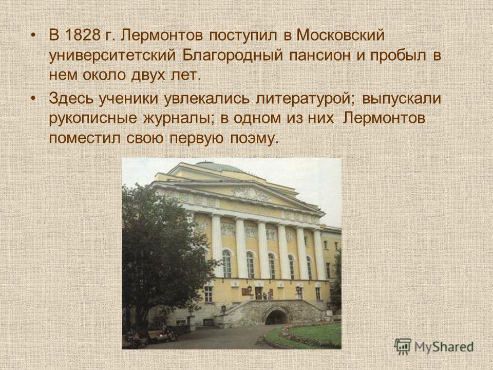 В 1828 г. Лермонтов поступил в Московский университетский Благородный пансион и пробыл в нем около двух лет. Здесь ученики увлекались литературой; выпускали рукописные журналы; в одном из них Лермонтов поместил свою первую поэму.
