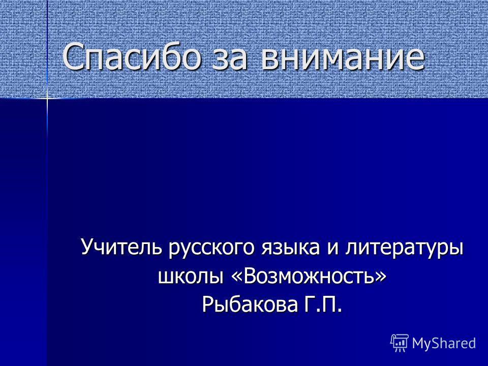 Спасибо за внимание Учитель русского языка и литературы школы «Возможность» Рыбакова Г.П.