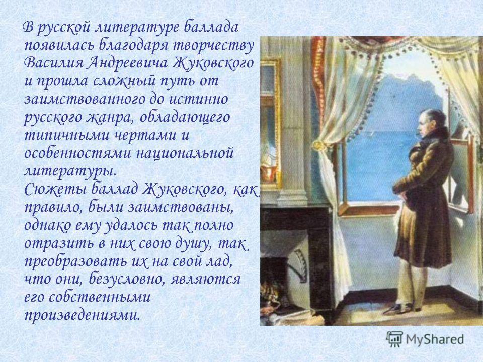 В русской литературе баллада появилась благодаря творчеству Василия Андреевича Жуковского и прошла сложный путь от заимствованного до истинно русского жанра, обладающего типичными чертами и особенностями национальной литературы. Сюжеты баллад Жуковск