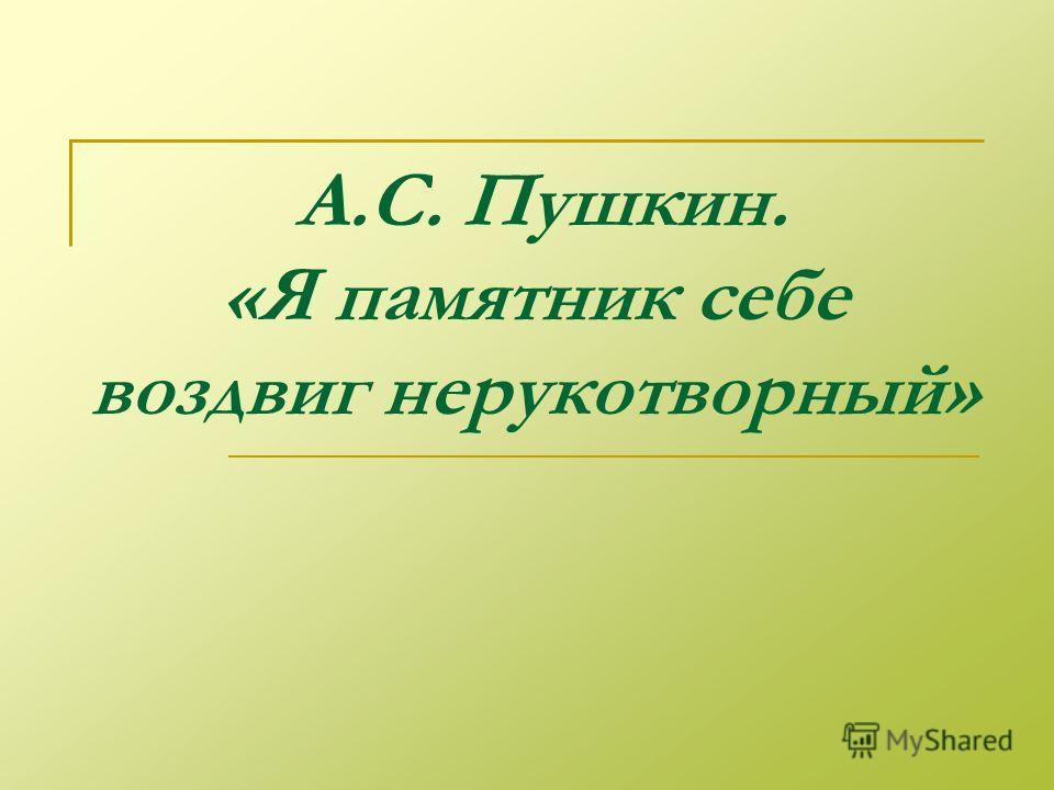 А.С. Пушкин. «Я памятник себе воздвиг нерукотворный»