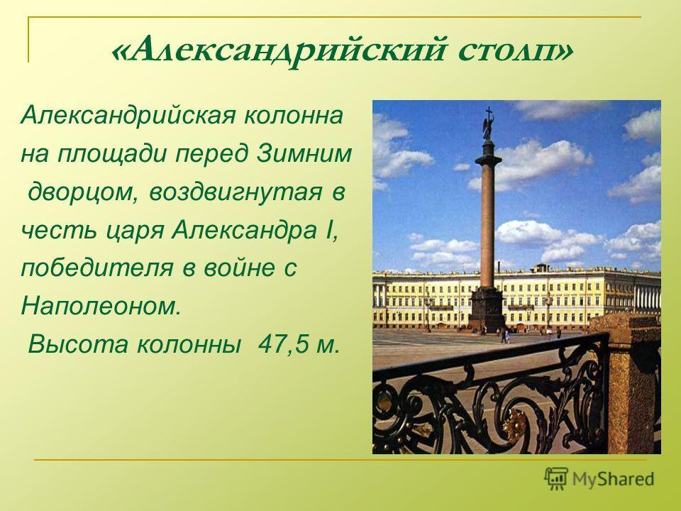 «Александрийский столп» Александрийская колонна на площади перед Зимним дворцом, воздвигнутая в честь царя Александра I, победителя в войне с Наполеоном. Высота колонны 47,5 м.