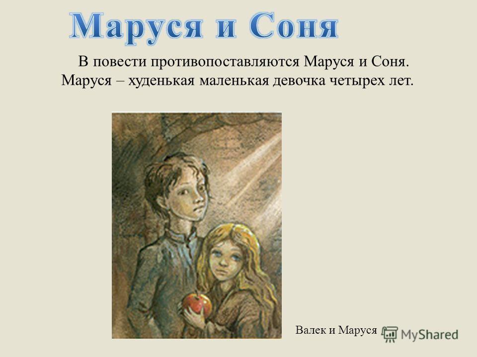 В повести противопоставляются Маруся и Соня. Маруся – худенькая маленькая девочка четырех лет. Валек и Маруся