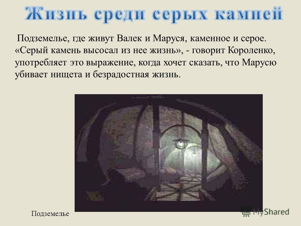 Подземелье Подземелье, где живут Валек и Маруся, каменное и серое. «Серый камень высосал из нее жизнь», - говорит Короленко, употребляет это выражение, когда хочет сказать, что Марусю убивает нищета и безрадостная жизнь.
