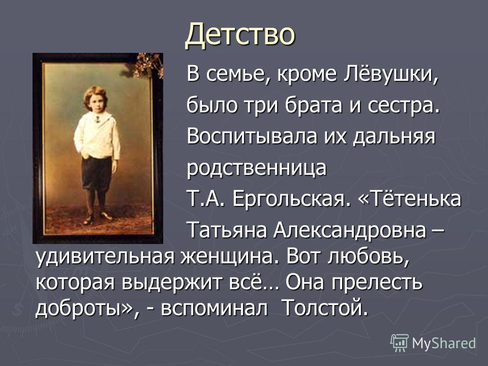 Детство В семье, кроме Лёвушки, В семье, кроме Лёвушки, было три брата и сестра. было три брата и сестра. Воспитывала их дальняя Воспитывала их дальняя родственница родственница Т.А. Ергольская. «Тётенька Т.А. Ергольская. «Тётенька Татьяна Александро