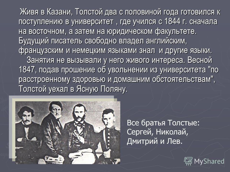 Живя в Казани, Толстой два с половиной года готовился к поступлению в университет, где учился с 1844 г. сначала на восточном, а затем на юридическом факультете. Будущий писатель свободно владел английским, французским и немецким языками знал и другие