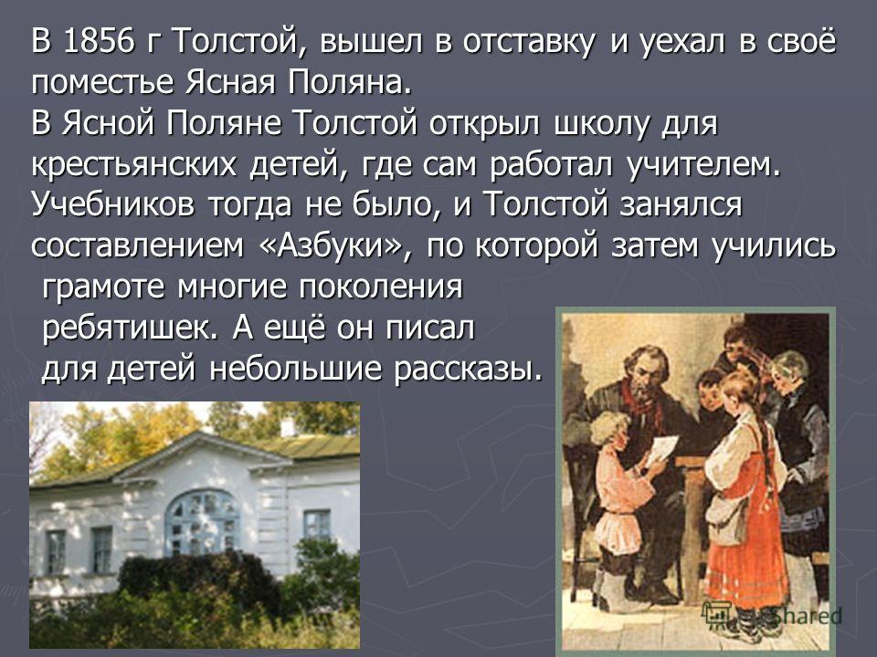 В 1856 г Толстой, вышел в отставку и уехал в своё поместье Ясная Поляна. В Ясной Поляне Толстой открыл школу для крестьянских детей, где сам работал учителем. Учебников тогда не было, и Толстой занялся составлением «Азбуки», по которой затем учились