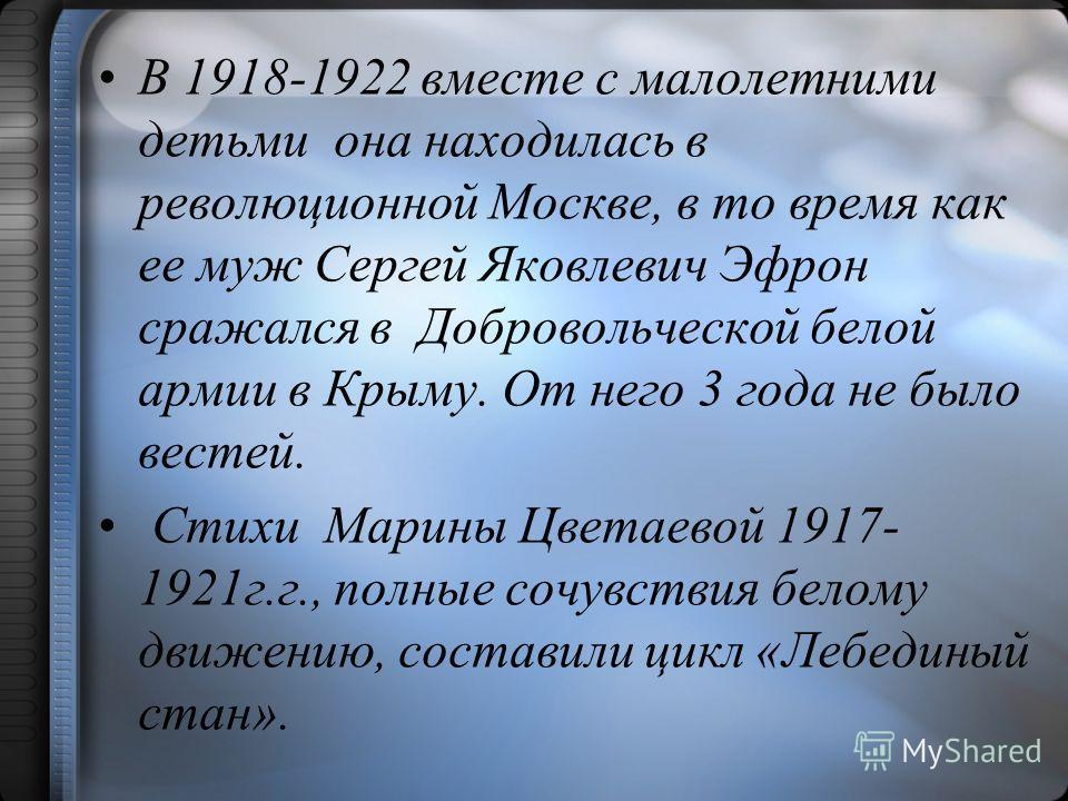 В 1918-1922 вместе с малолетними детьми она находилась в революционной Москве, в то время как ее муж Сергей Яковлевич Эфрон сражался в Добровольческой белой армии в Крыму. От него 3 года не было вестей. Стихи Марины Цветаевой 1917- 1921г.г., полные с