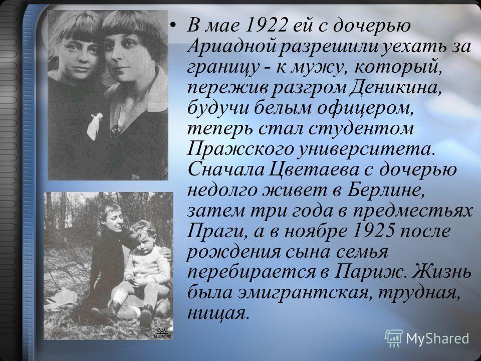 В мае 1922 ей с дочерью Ариадной разрешили уехать за границу - к мужу, который, пережив разгром Деникина, будучи белым офицером, теперь стал студентом Пражского университета. Сначала Цветаева с дочерью недолго живет в Берлине, затем три года в предме