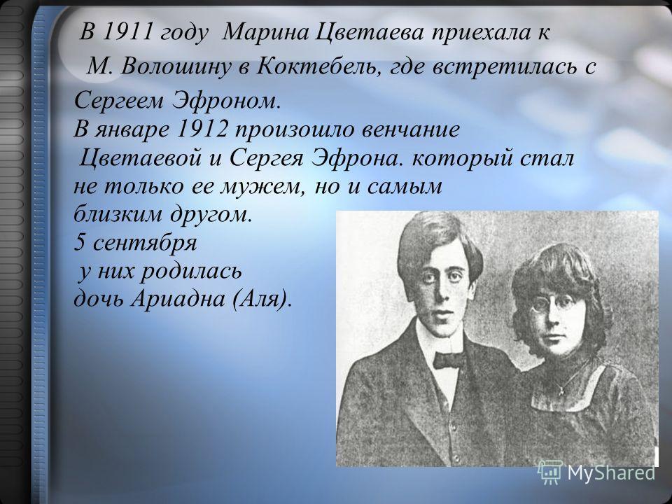В 1911 году Марина Цветаева приехала к М. Волошину в Коктебель, где встретилась с Сергеем Эфроном. В январе 1912 произошло венчание Цветаевой и Сергея Эфрона. который стал не только ее мужем, но и самым близким другом. 5 сентября у них родилась дочь