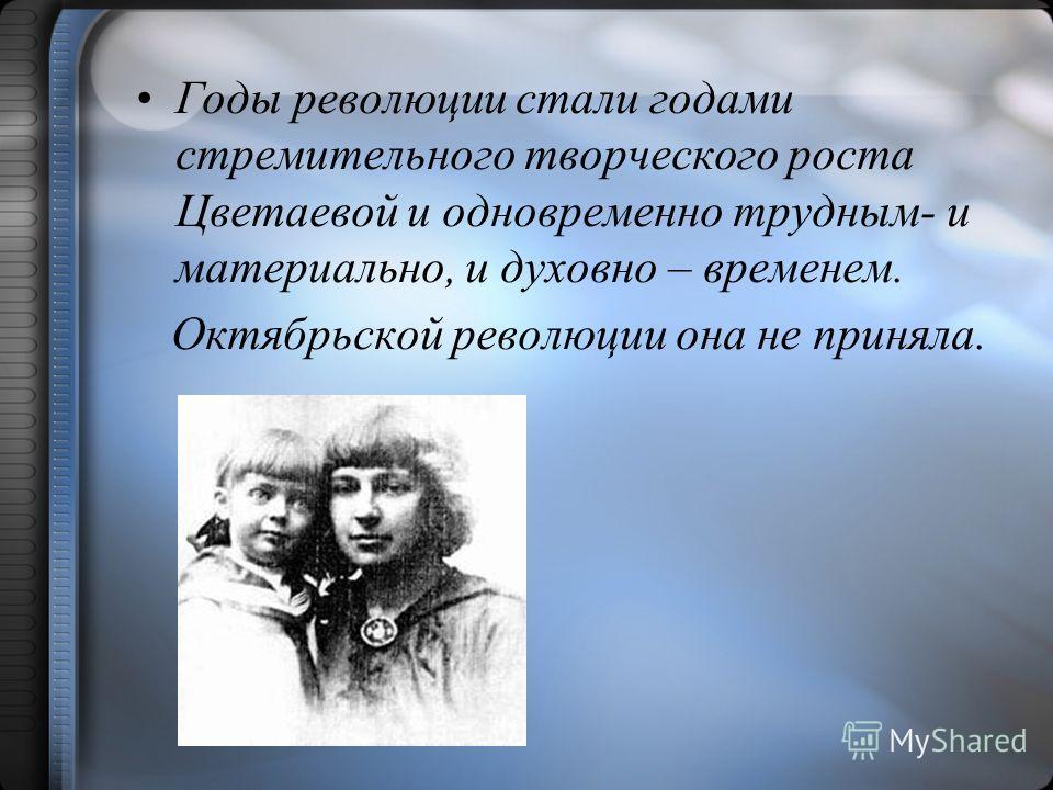 Годы революции стали годами стремительного творческого роста Цветаевой и одновременно трудным- и материально, и духовно – временем. Октябрьской революции она не приняла.