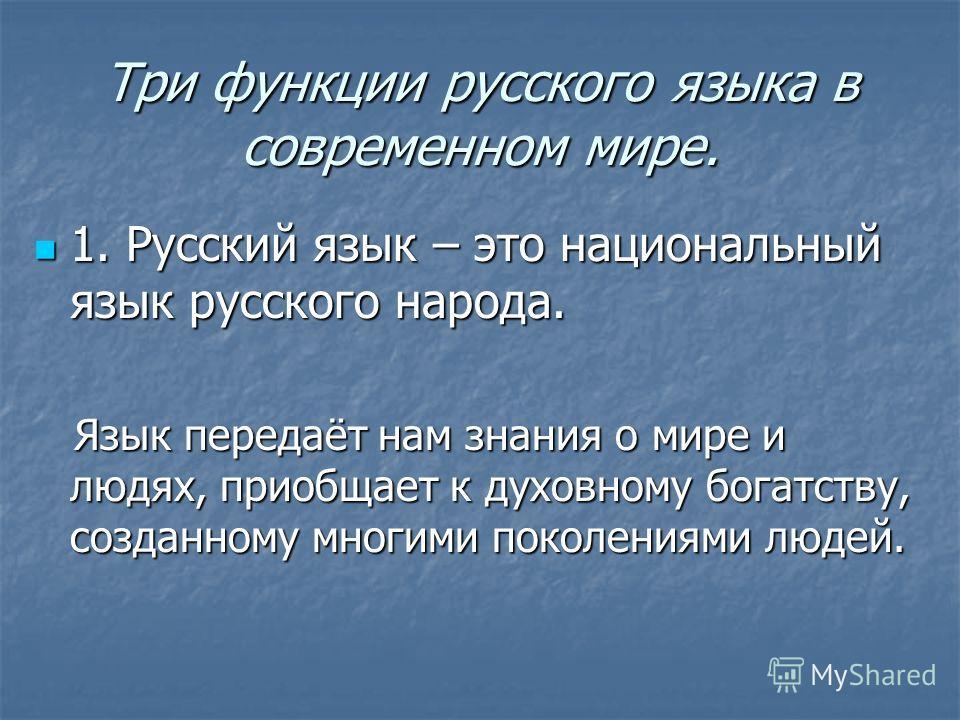 Три функции русского языка в современном мире. 1. Русский язык – это национальный язык русского народа. 1. Русский язык – это национальный язык русского народа. Язык передаёт нам знания о мире и людях, приобщает к духовному богатству, созданному мног