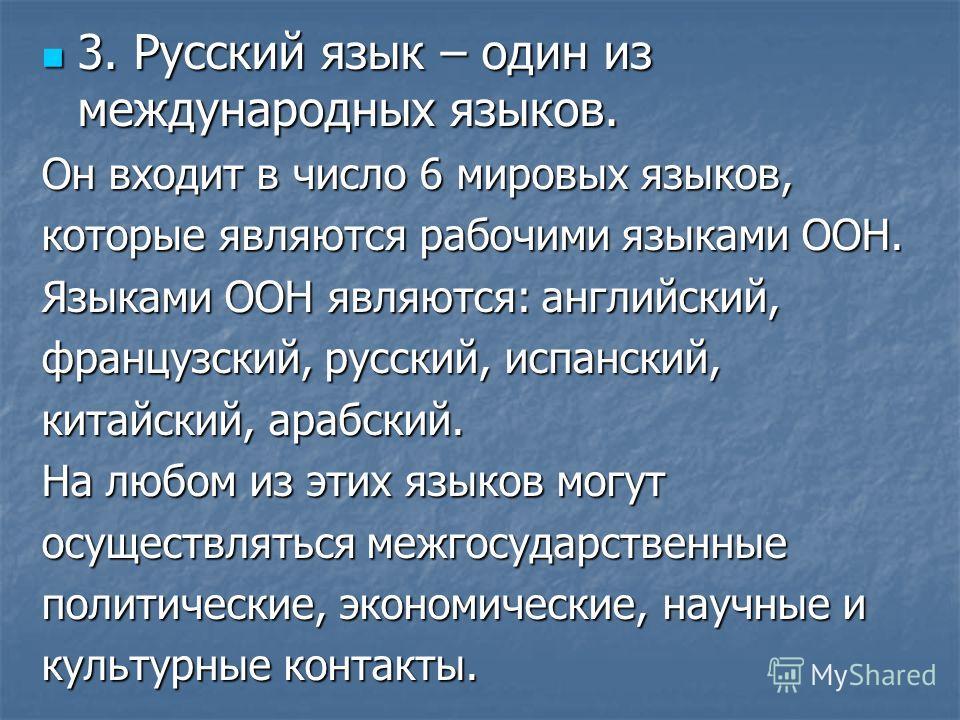 3. Русский язык – один из международных языков. 3. Русский язык – один из международных языков. Он входит в число 6 мировых языков, которые являются рабочими языками ООН. Языками ООН являются: английский, французский, русский, испанский, китайский, а