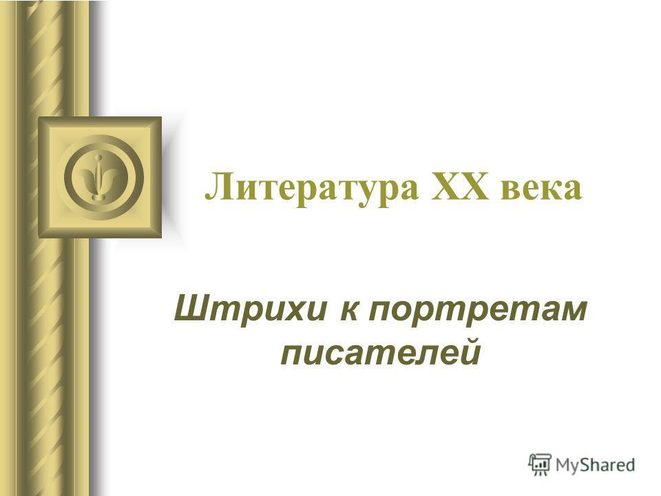 Литература XX века Штрихи к портретам писателей