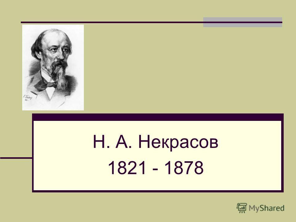 Н. А. Некрасов 1821 - 1878