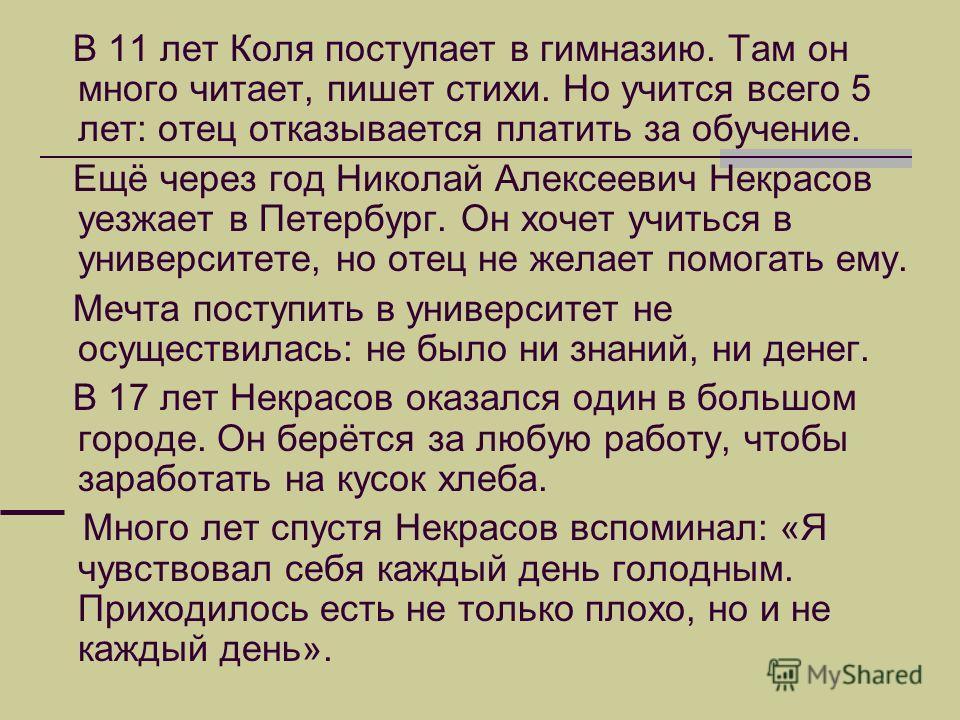 В 11 лет Коля поступает в гимназию. Там он много читает, пишет стихи. Но учится всего 5 лет: отец отказывается платить за обучение. Ещё через год Николай Алексеевич Некрасов уезжает в Петербург. Он хочет учиться в университете, но отец не желает помо