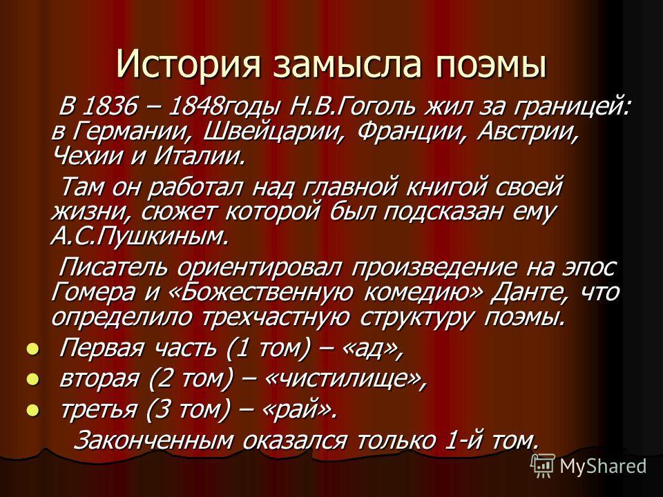 История замысла поэмы В 1836 – 1848годы Н.В.Гоголь жил за границей: в Германии, Швейцарии, Франции, Австрии, Чехии и Италии. Там он работал над главной книгой своей жизни, сюжет которой был подсказан ему А.С.Пушкиным. Писатель ориентировал произведен
