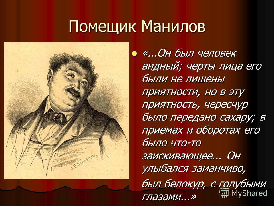 Помещик Манилов «...Он был человек видный; черты лица его были не лишены приятности, но в эту приятность, чересчур было передано сахару; в приемах и оборотах его было что-то заискивающее... Он улыбался заманчиво, был белокур, с голубыми глазами...»