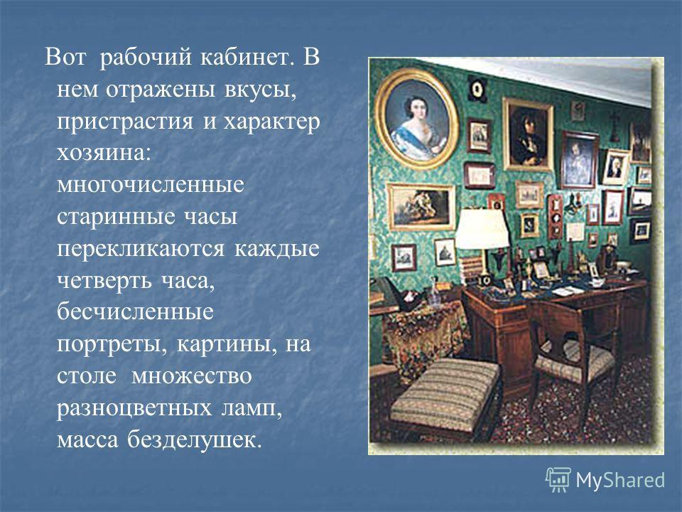 Вот рабочий кабинет. В нем отражены вкусы, пристрастия и характер хозяина: многочисленные старинные часы перекликаются каждые четверть часа, бесчисленные портреты, картины, на столе множество разноцветных ламп, масса безделушек.