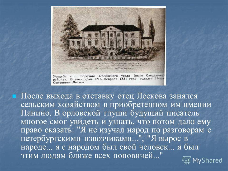 После выхода в отставку отец Лескова занялся сельским хозяйством в приобретенном им имении Панино. В орловской глуши будущий писатель многое смог увидеть и узнать, что потом дало ему право сказать: