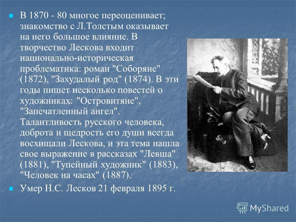 В 1870 - 80 многое переоценивает; знакомство с Л.Толстым оказывает на него большое влияние. В творчество Лескова входит национально-историческая проблематика: роман
