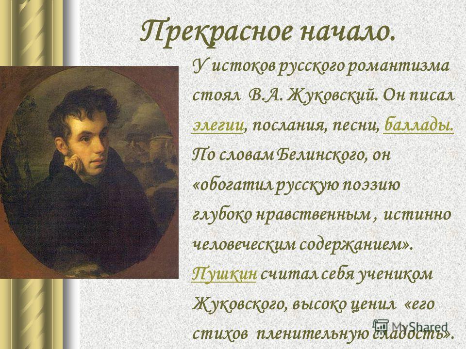 Прекрасное начало. У истоков русского романтизма стоял В.А. Жуковский. Он писал элегииэлегии, послания, песни, баллады.баллады. По словам Белинского, он «обогатил русскую поэзию глубоко нравственным, истинно человеческим содержанием». ПушкинПушкин сч