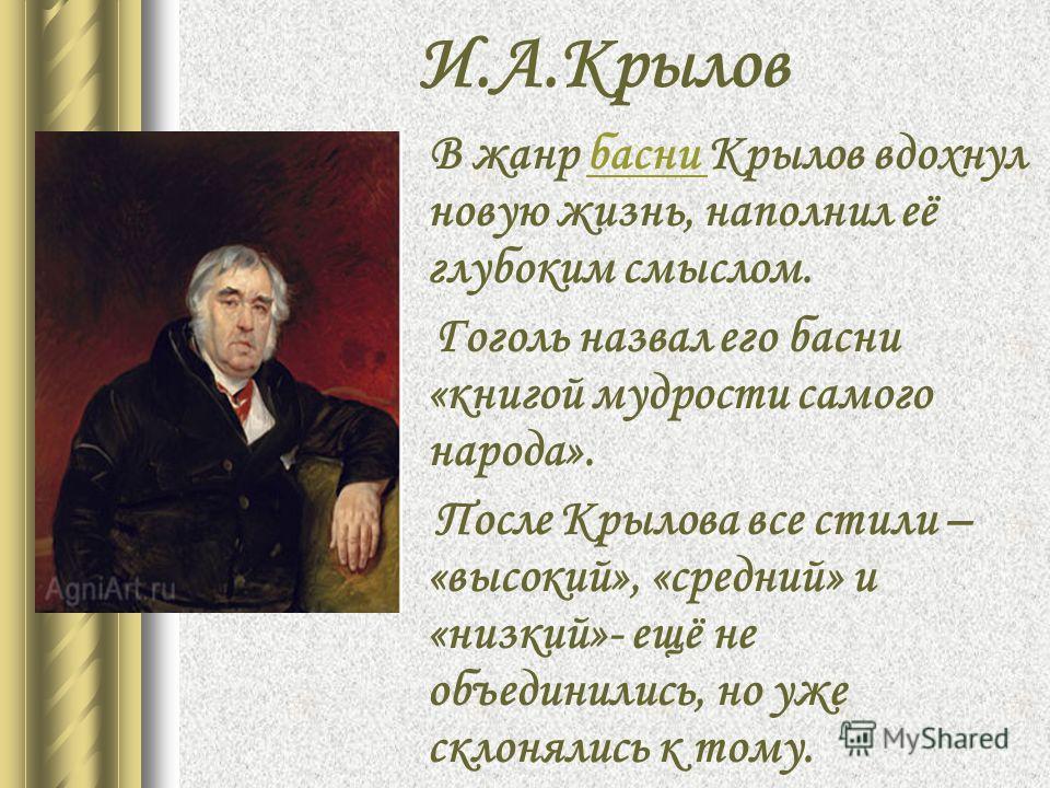 И.А.Крылов В жанр басни Крылов вдохнул новую жизнь, наполнил её глубоким смыслом.басни Гоголь назвал его басни «книгой мудрости самого народа». После Крылова все стили – «высокий», «средний» и «низкий»- ещё не объединились, но уже склонялись к тому.