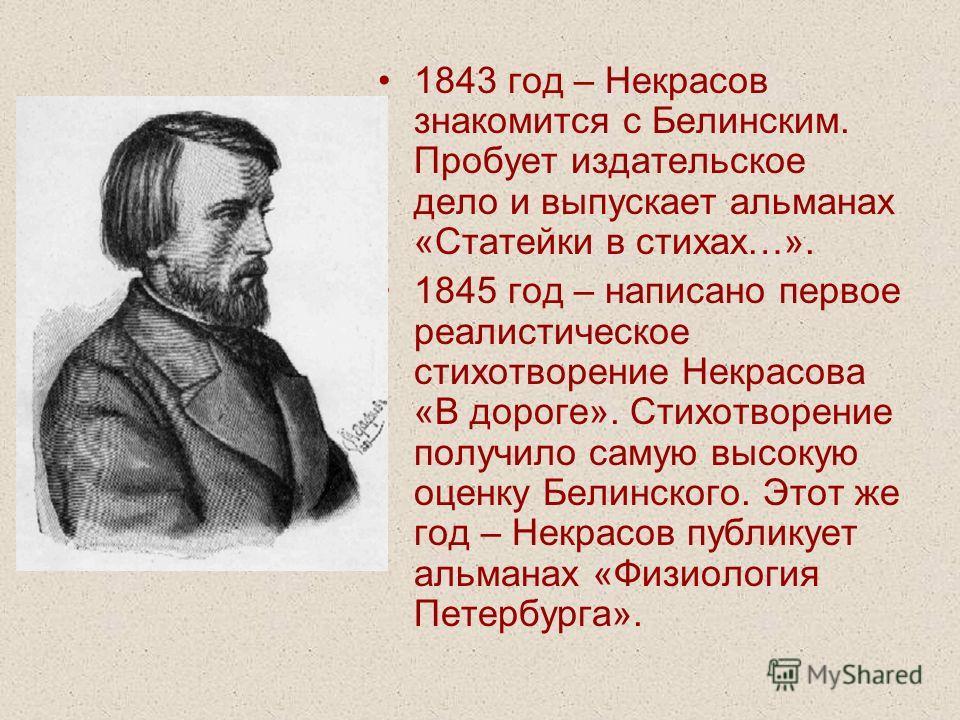 1843 год – Некрасов знакомится с Белинским. Пробует издательское дело и выпускает альманах «Статейки в стихах…». 1845 год – написано первое реалистическое стихотворение Некрасова «В дороге». Стихотворение получило самую высокую оценку Белинского. Это