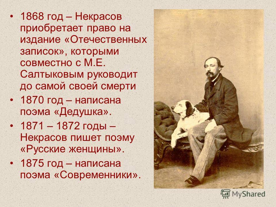 1868 год – Некрасов приобретает право на издание «Отечественных записок», которыми совместно с М.Е. Салтыковым руководит до самой своей смерти 1870 год – написана поэма «Дедушка». 1871 – 1872 годы – Некрасов пишет поэму «Русские женщины». 1875 год –