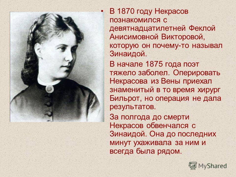 В 1870 году Некрасов познакомился с девятнадцатилетней Феклой Анисимовной Викторовой, которую он почему-то называл Зинаидой. В начале 1875 года поэт тяжело заболел. Оперировать Некрасова из Вены приехал знаменитый в то время хирург Бильрот, но операц