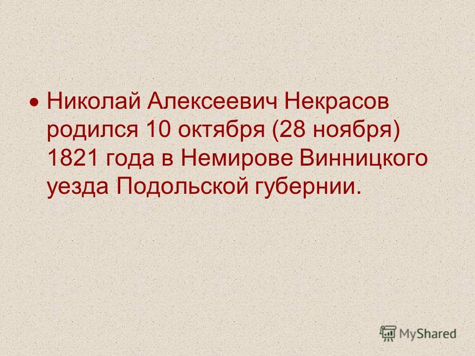 Николай Алексеевич Некрасов родился 10 октября (28 ноября) 1821 года в Немирове Винницкого уезда Подольской губернии.