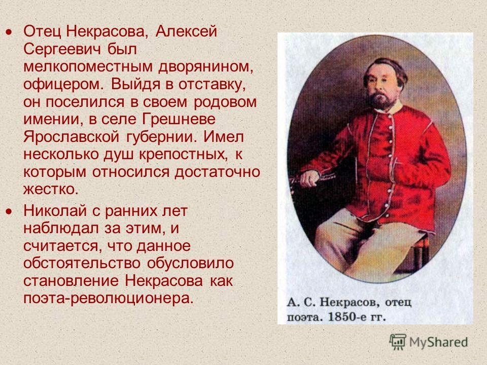 Отец Некрасова, Алексей Сергеевич был мелкопоместным дворянином, офицером. Выйдя в отставку, он поселился в своем родовом имении, в селе Грешневе Ярославской губернии. Имел несколько душ крепостных, к которым относился достаточно жестко. Николай с ра