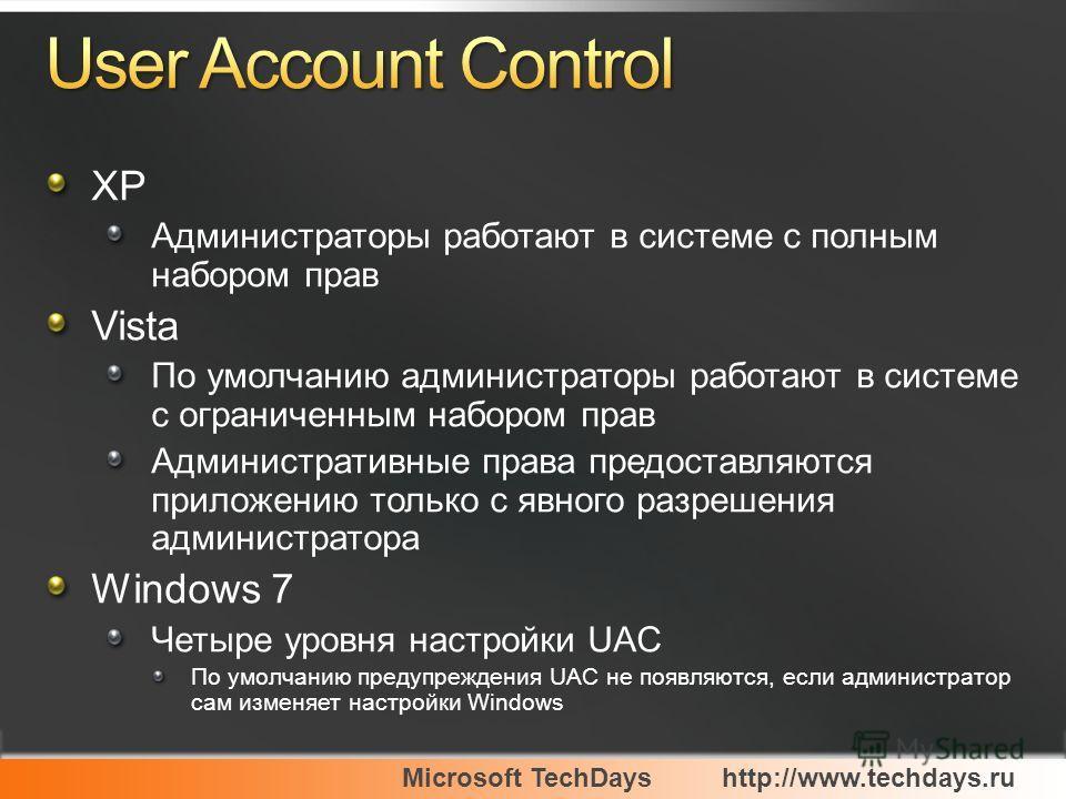 Microsoft TechDayshttp://www.techdays.ru XP Администраторы работают в системе с полным набором прав Vista По умолчанию администраторы работают в системе с ограниченным набором прав Административные права предоставляются приложению только с явного раз