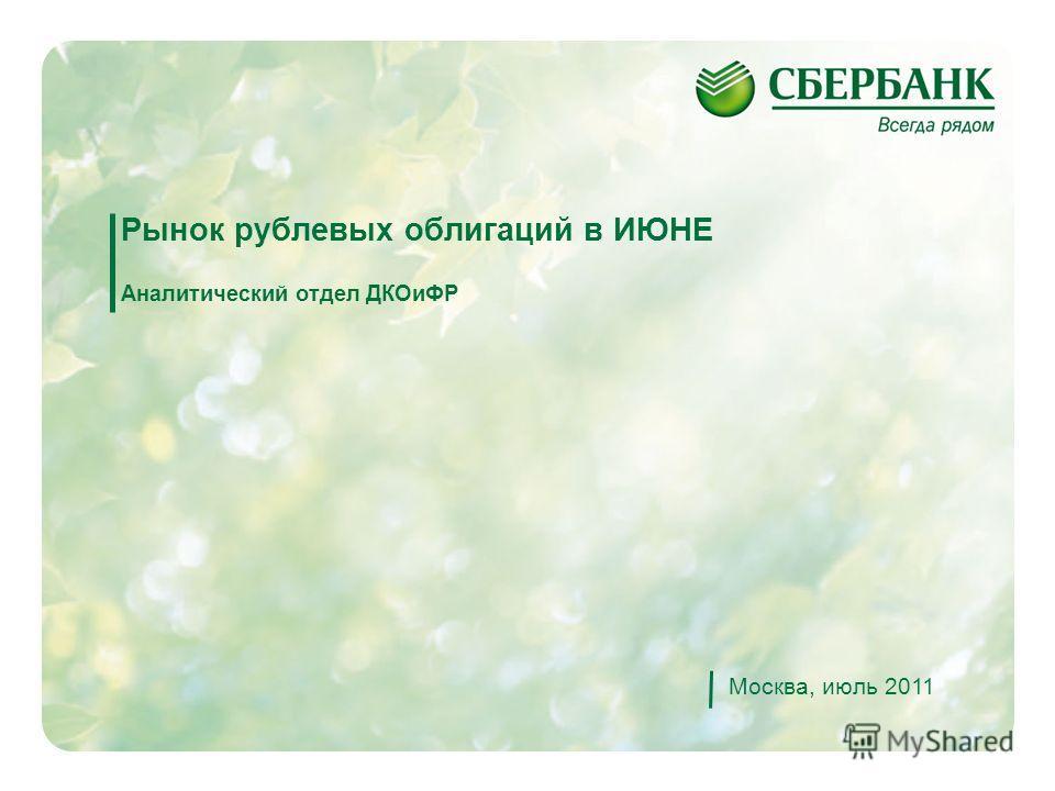 1 Рынок рублевых облигаций в ИЮНЕ Аналитический отдел ДКОиФР Москва, июль 2011