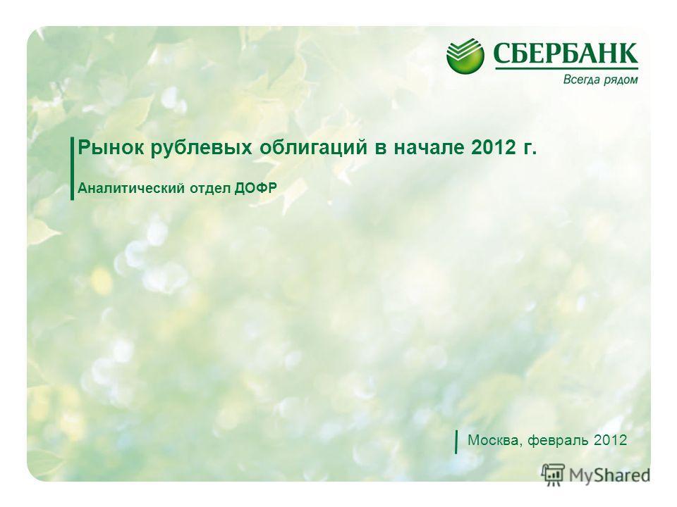 1 Рынок рублевых облигаций в начале 2012 г. Аналитический отдел ДОФР Москва, февраль 2012