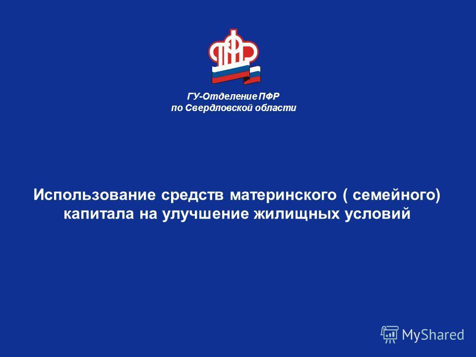 Использование средств материнского ( семейного) капитала на улучшение жилищных условий ГУ-Отделение ПФР по Свердловской области