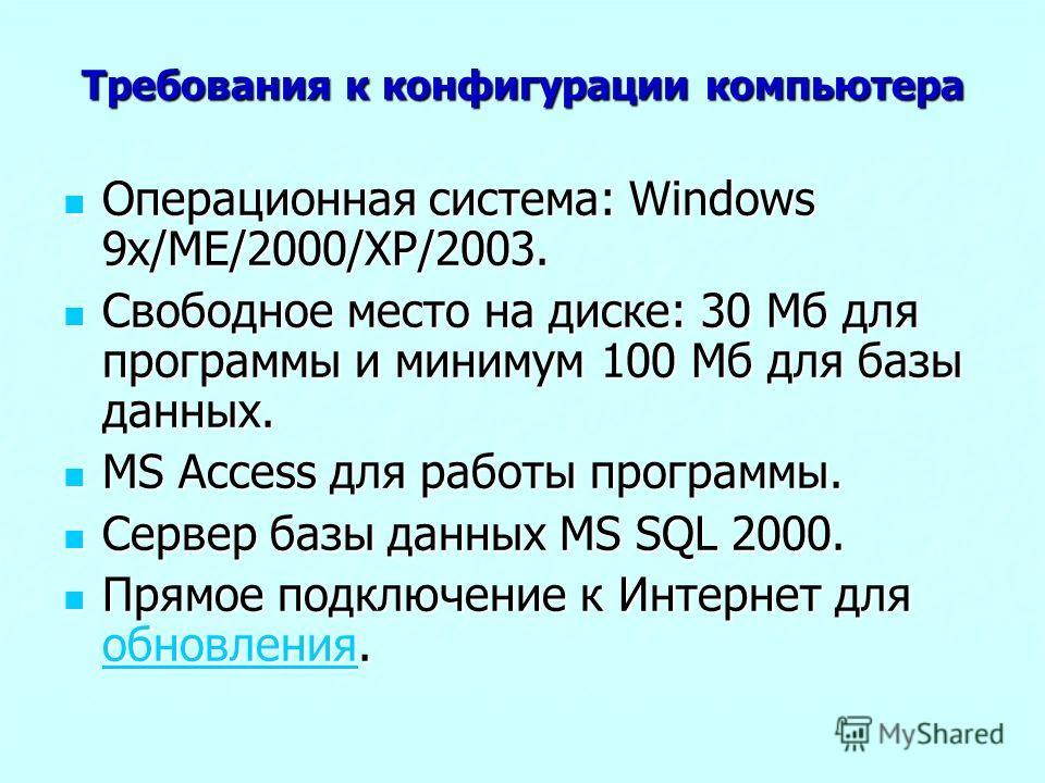 Требования к конфигурации компьютера Операционная система: Windows 9x/ME/2000/XP/2003. Операционная система: Windows 9x/ME/2000/XP/2003. Свободное место на диске: 30 Мб для программы и минимум 100 Мб для базы данных. Свободное место на диске: 30 Мб д