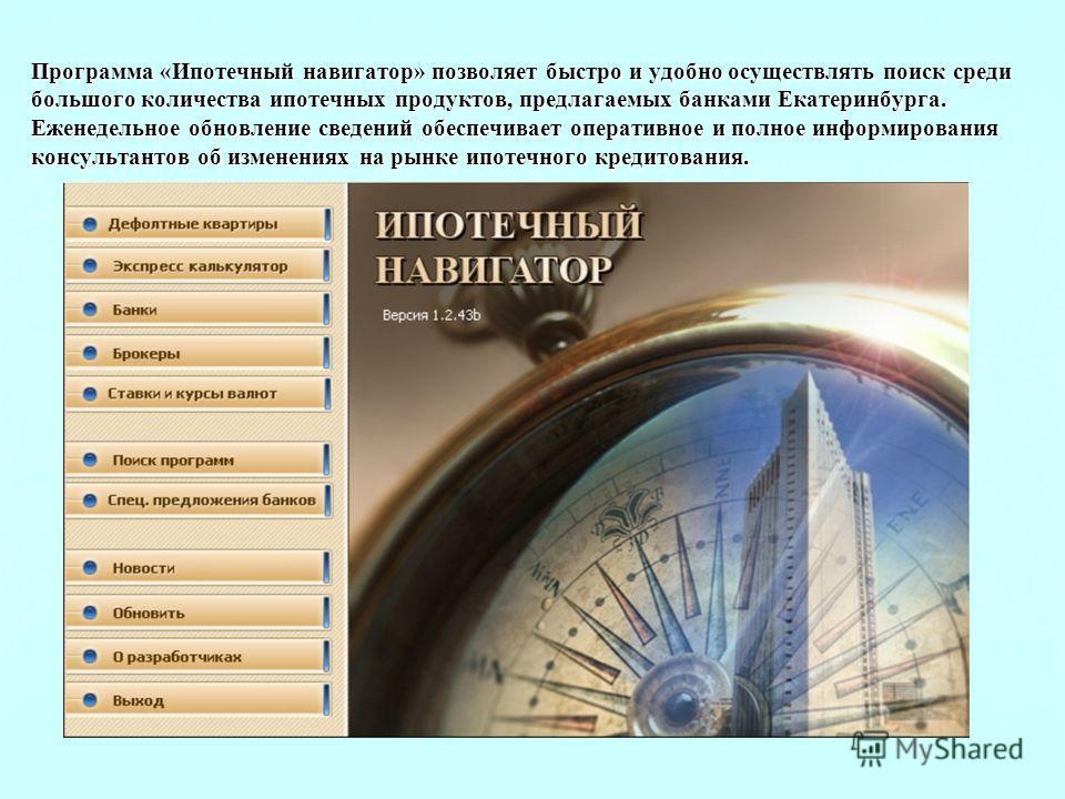 Программа «Ипотечный навигатор» позволяет быстро и удобно осуществлять поиск среди большого количества ипотечных продуктов, предлагаемых банками Екатеринбурга. Еженедельное обновление сведений обеспечивает оперативное и полное информирования консульт