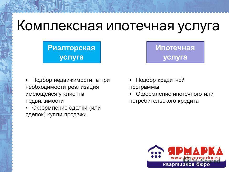 Комплексная ипотечная услуга Риэлторская услуга Ипотечная услуга Подбор недвижимости, а при необходимости реализация имеющейся у клиента недвижимости Оформление сделки (или сделок) купли-продажи Подбор кредитной программы Оформление ипотечного или по