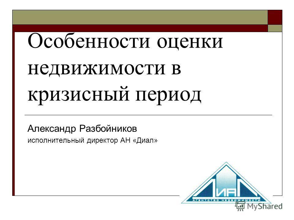 Особенности оценки недвижимости в кризисный период Александр Разбойников исполнительный директор АН «Диал»