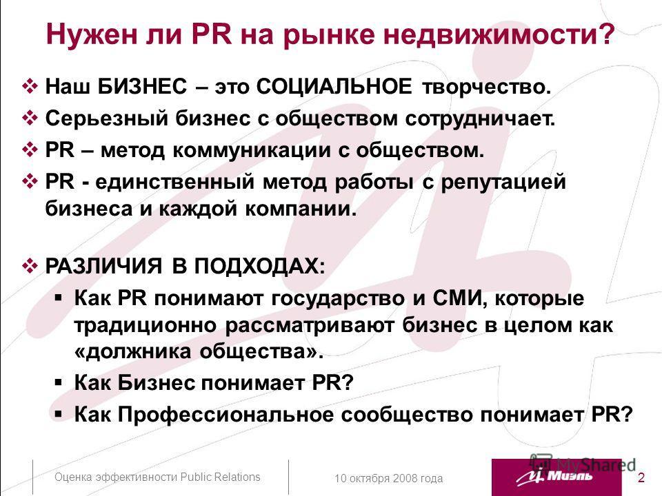 Оценка эффективности Public Relations 2 10 октября 2008 года Нужен ли PR на рынке недвижимости? Наш БИЗНЕС – это СОЦИАЛЬНОЕ творчество. Серьезный бизнес с обществом сотрудничает. PR – метод коммуникации с обществом. PR - единственный метод работы с р