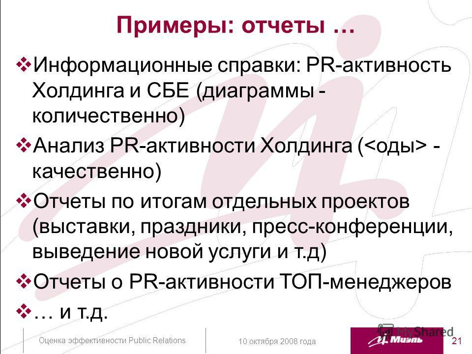 Оценка эффективности Public Relations 21 10 октября 2008 года Примеры: отчеты … Информационные справки: PR-активность Холдинга и СБЕ (диаграммы - количественно) Анализ PR-активности Холдинга ( - качественно) Отчеты по итогам отдельных проектов (выста