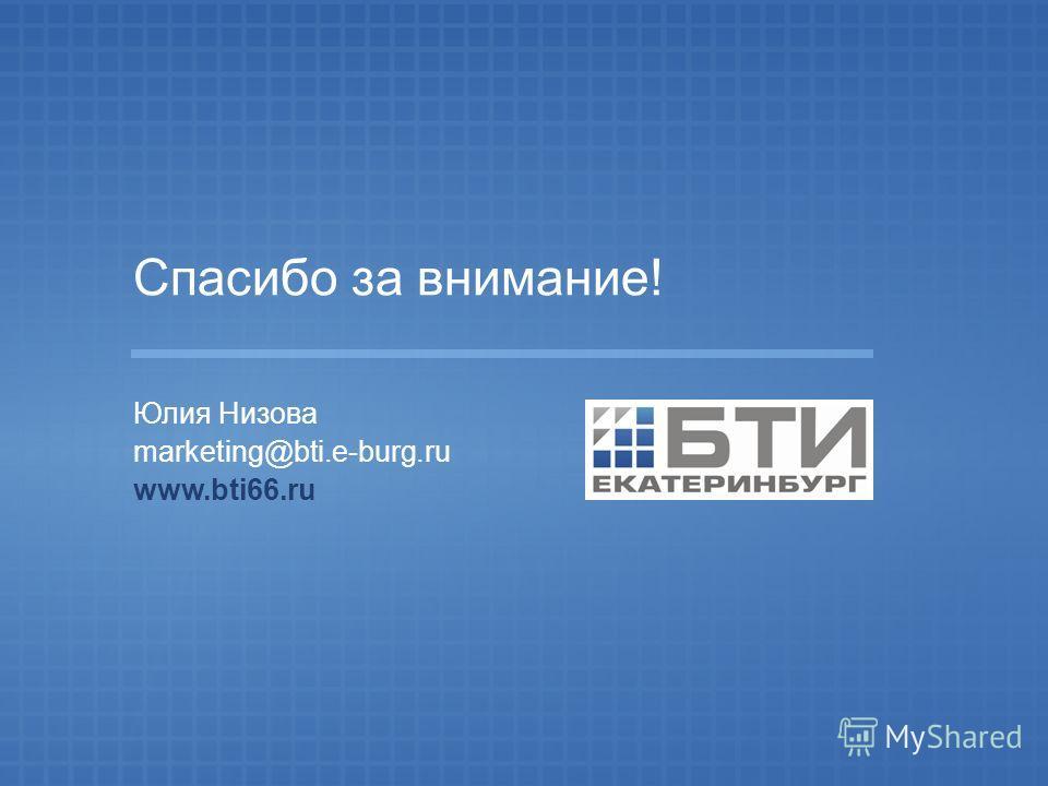 Спасибо за внимание! Юлия Низова marketing@bti.e-burg.ru www.bti66.ru
