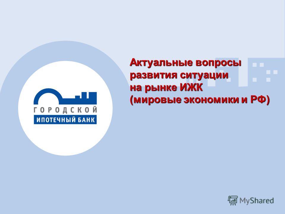 1 Актуальные вопросы развития ситуации на рынке ИЖК (мировые экономики и РФ)
