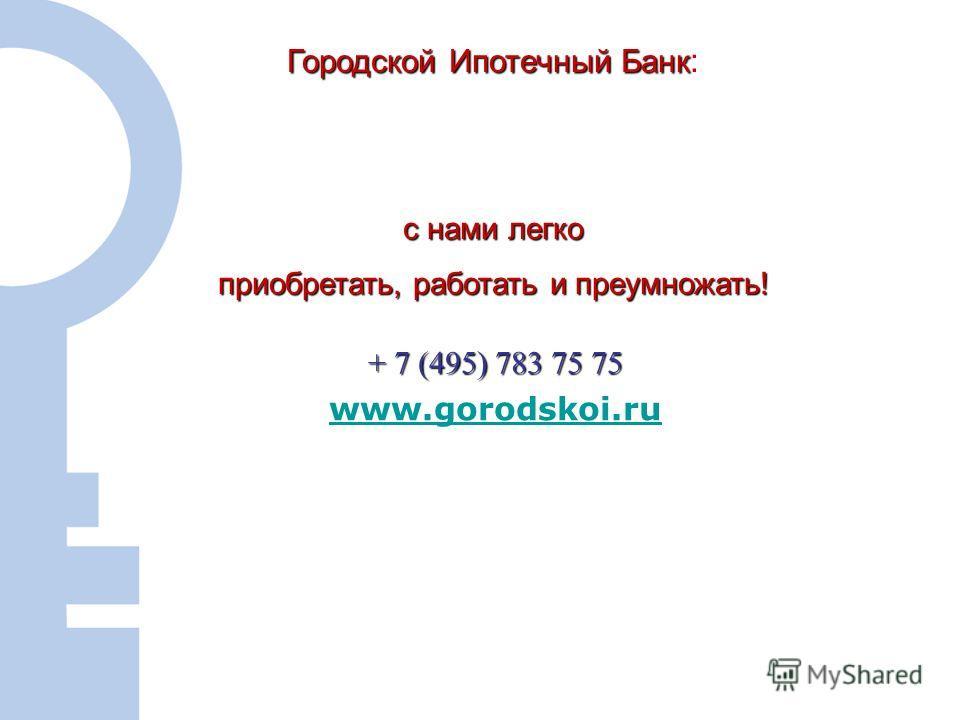 12 + 7 (495) 783 75 75 www.gorodskoi.ru Городской Ипотечный Банк Городской Ипотечный Банк : с нами легко приобретать, работать и преумножать!