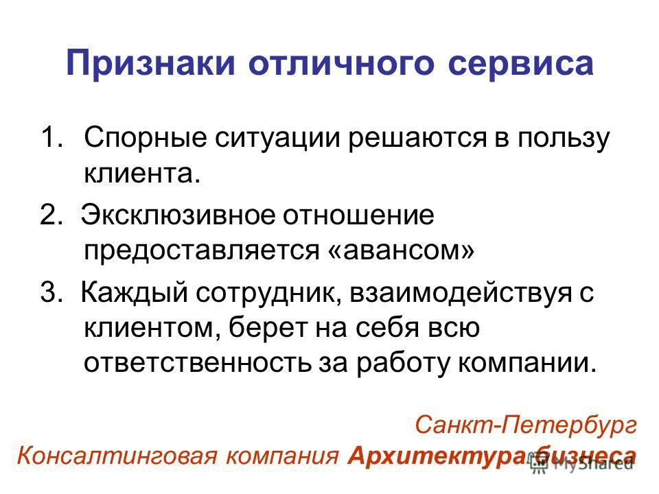 Признаки отличного сервиса 1.Спорные ситуации решаются в пользу клиента. 2. Эксклюзивное отношение предоставляется «авансом» 3. Каждый сотрудник, взаимодействуя с клиентом, берет на себя всю ответственность за работу компании. Санкт-Петербург Консалт